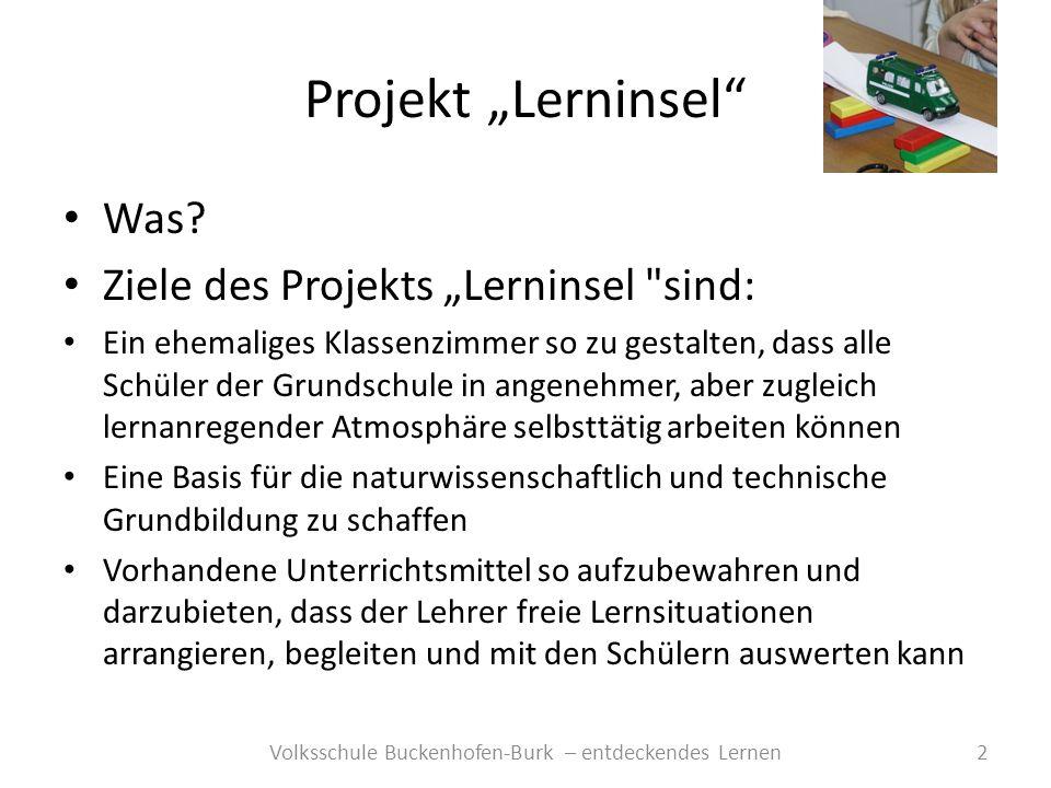 Projekt Lerninsel 3Volksschule Buckenhofen-Burk – entdeckendes Lernen Material anzuschaffen, das es den Schülern ermöglicht Experimente selbst durchzuführen Es vermehrt zu ermöglichen, dass mathematische Größen in praktischen Übungen (z.B.