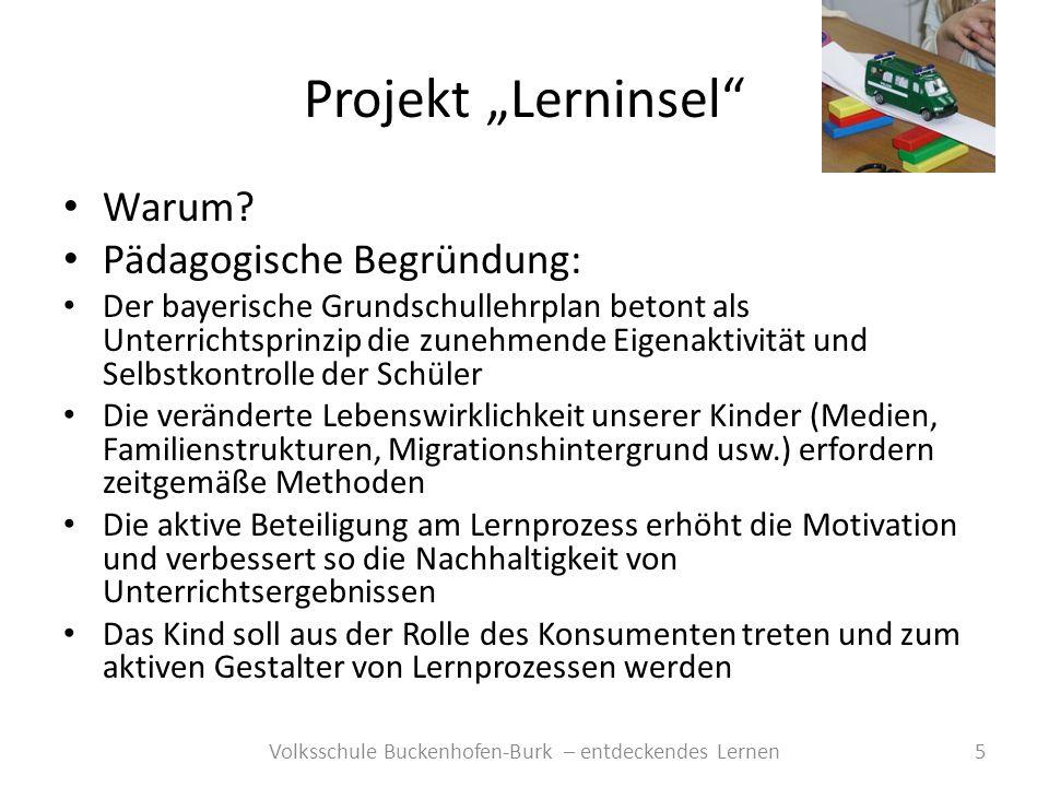 Projekt Lerninsel 5Volksschule Buckenhofen-Burk – entdeckendes Lernen Warum? Pädagogische Begründung: Der bayerische Grundschullehrplan betont als Unt