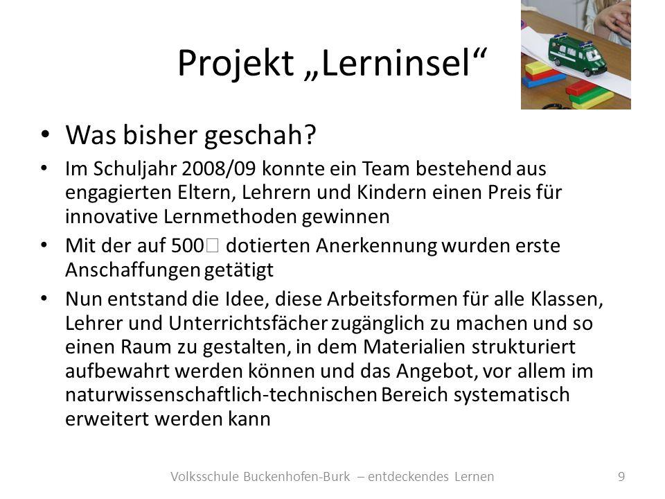 Projekt Lerninsel 9Volksschule Buckenhofen-Burk – entdeckendes Lernen Was bisher geschah? Im Schuljahr 2008/09 konnte ein Team bestehend aus engagiert