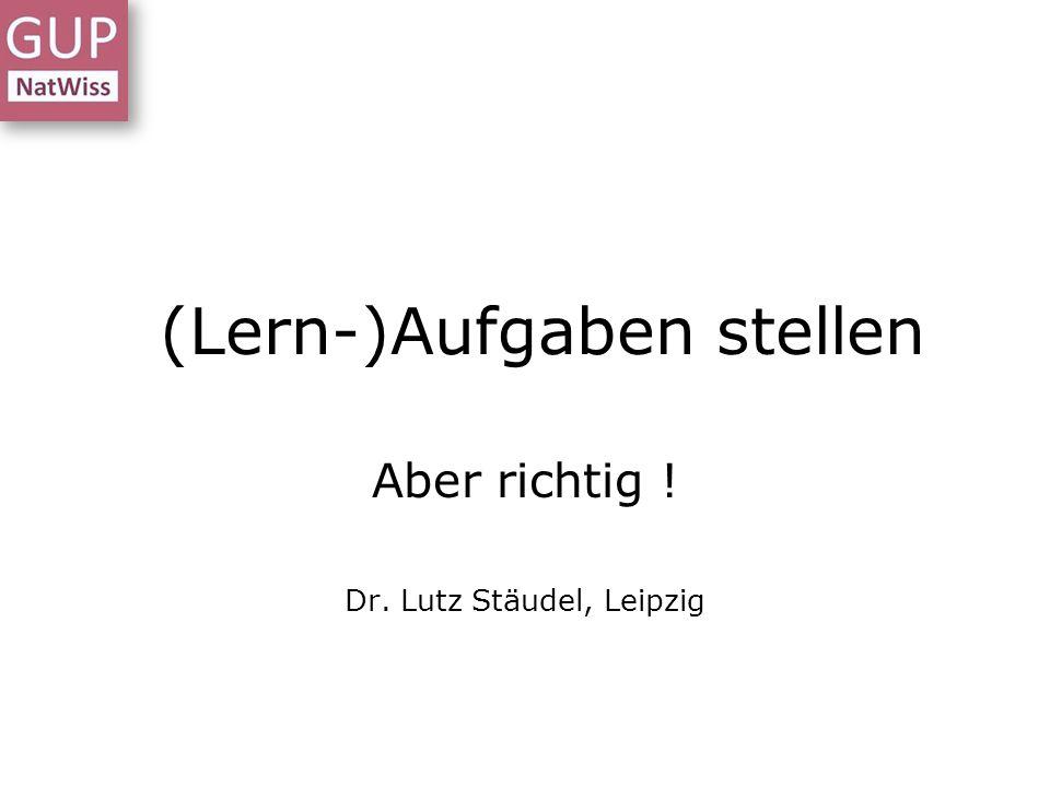 Aufgaben stellen Aber richtig ! Dr. Lutz Stäudel, Leipzig (Lern-)Aufgaben stellen