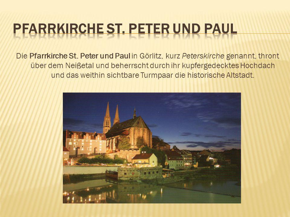 Die Pfarrkirche St. Peter und Paul in Görlitz, kurz Peterskirche genannt, thront über dem Neißetal und beherrscht durch ihr kupfergedecktes Hochdach u