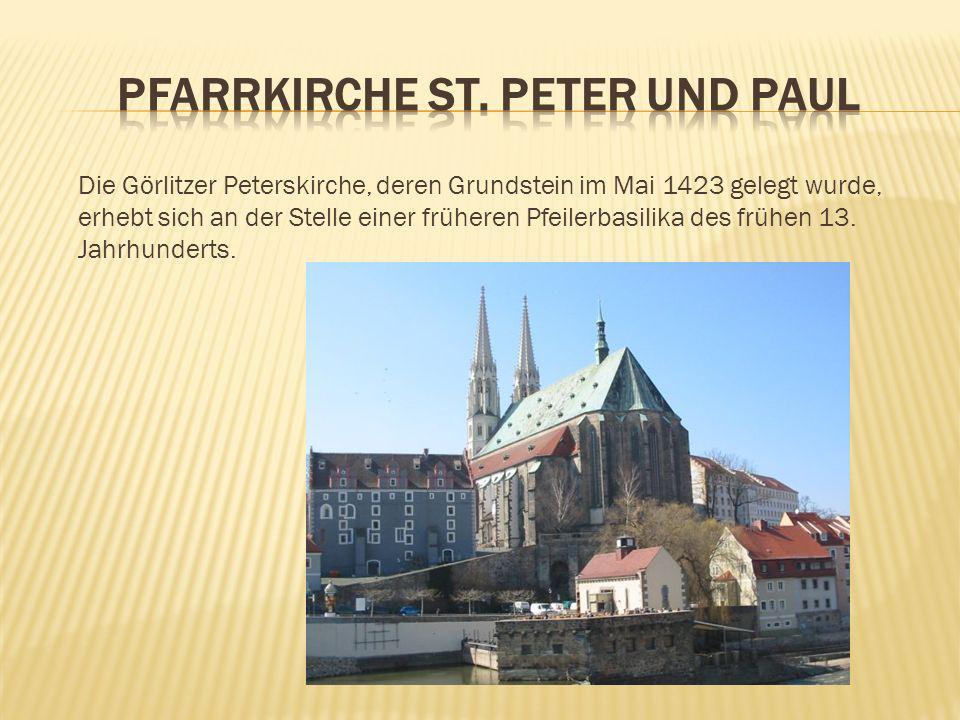 Die Görlitzer Peterskirche, deren Grundstein im Mai 1423 gelegt wurde, erhebt sich an der Stelle einer früheren Pfeilerbasilika des frühen 13. Jahrhun