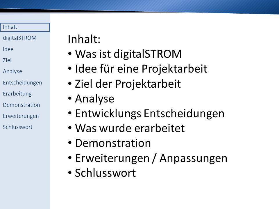 Inhalt digitalSTROM Idee Ziel Analyse Entscheidungen Erarbeitung Demonstration Erweiterungen Schlusswort Inhalt: Was ist digitalSTROM Idee für eine Pr