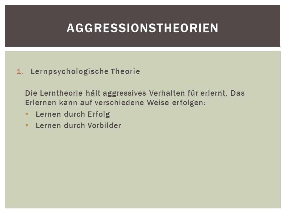 1.Lernpsychologische Theorie Die Lerntheorie hält aggressives Verhalten für erlernt.