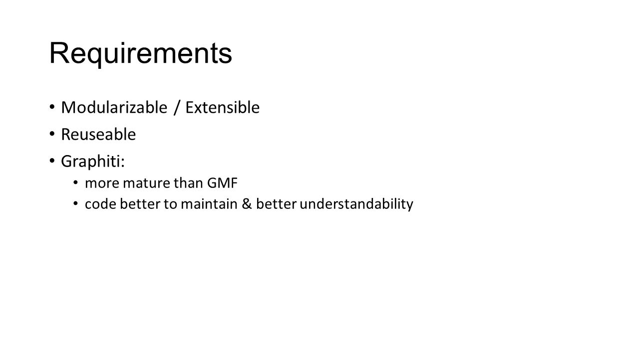 Requirements Modularizable / Extensible Reuseable Graphiti: more mature than GMF code better to maintain & better understandability