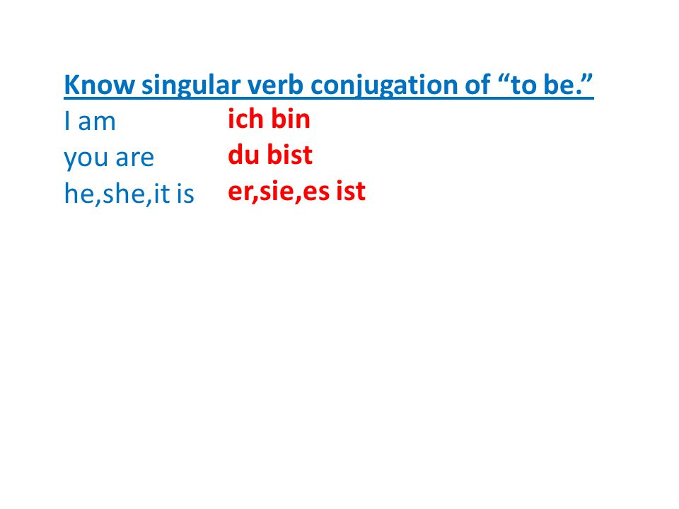Know singular verb conjugation of to be. I am you are he,she,it is ich bin du bist er,sie,es ist