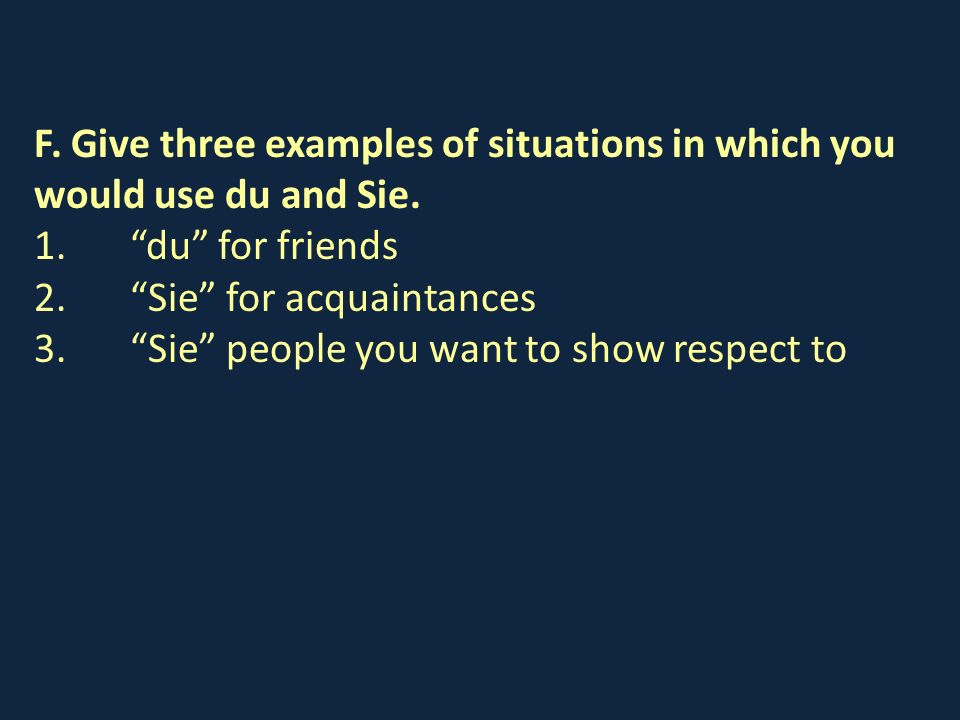 F. Give three examples of situations in which you would use du and Sie. 1. du for friends 2. Sie for acquaintances 3. Sie people you want to show resp