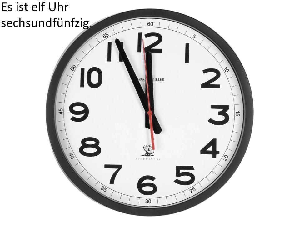 Es ist elf Uhr sechsundfünfzig.
