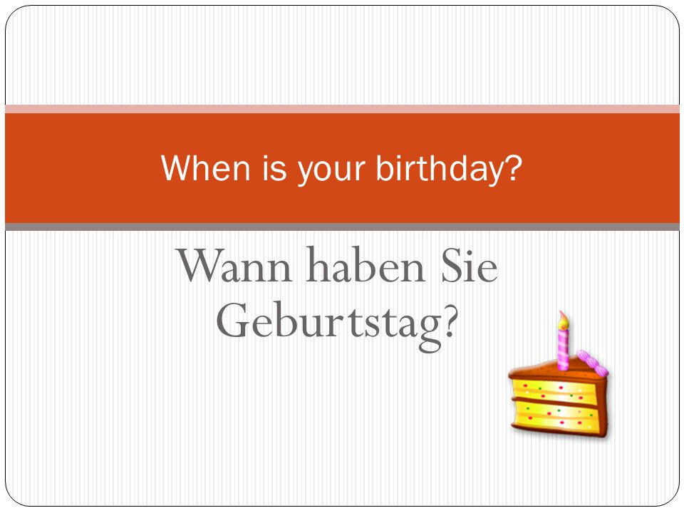 Wann haben Sie Geburtstag? When is your birthday?