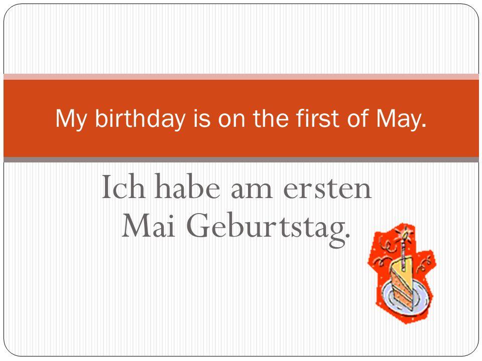 Ich habe am ersten Mai Geburtstag. My birthday is on the first of May.