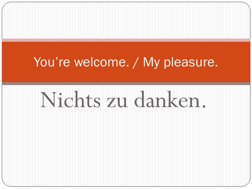 Danke schön! Bitte schön! Thanks a lot. / Youre welcome.