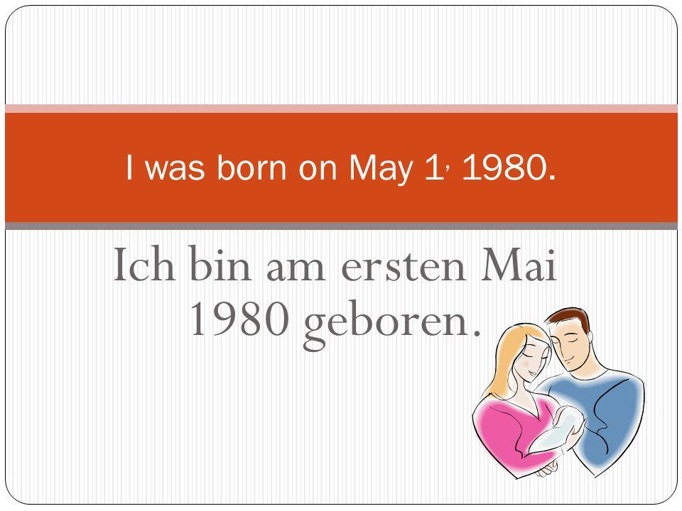 Ich bin am ersten Mai 1980 geboren. I was born on May 1, 1980.