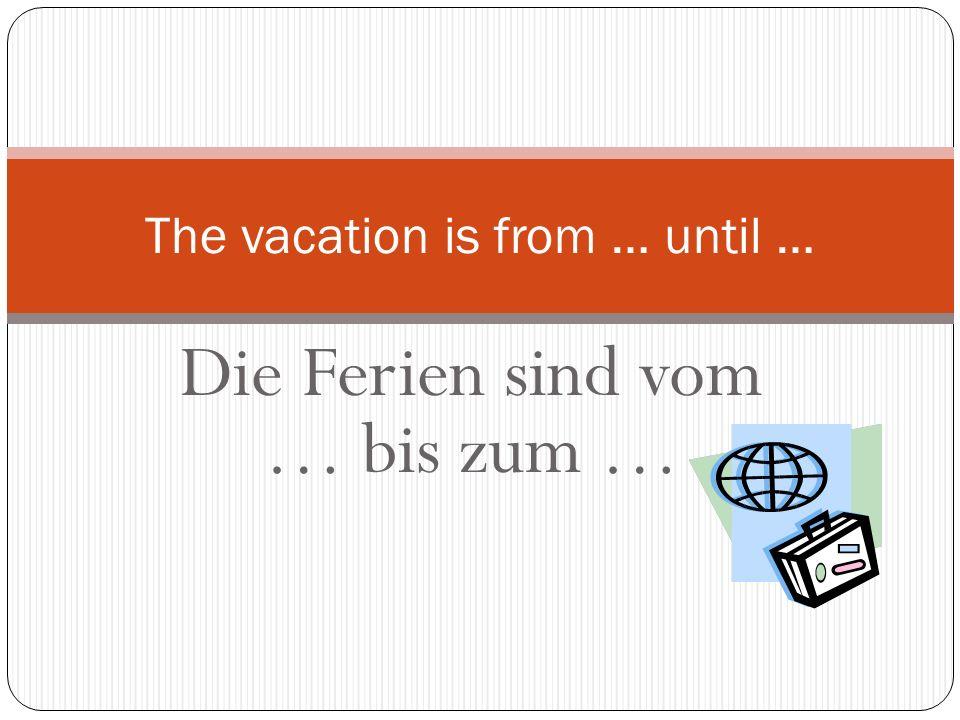 Die Ferien sind vom … bis zum … The vacation is from … until …