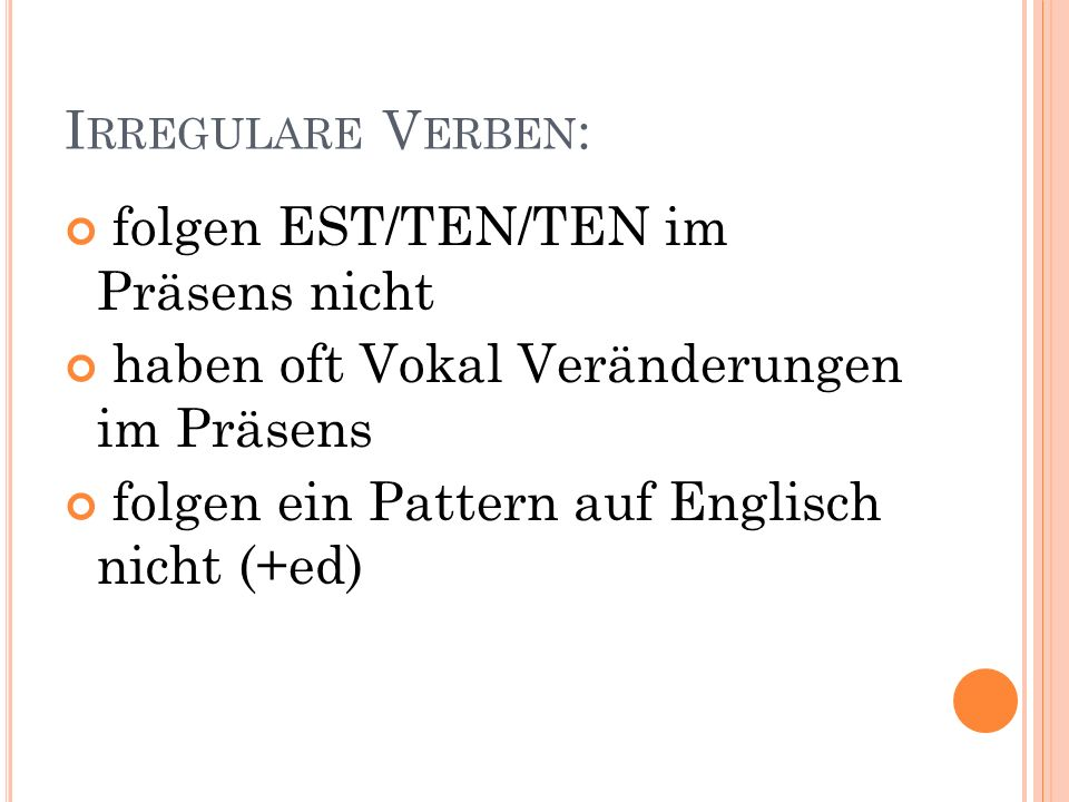 I RREGULARE V ERBEN : folgen EST/TEN/TEN im Präsens nicht haben oft Vokal Veränderungen im Präsens folgen ein Pattern auf Englisch nicht (+ed)