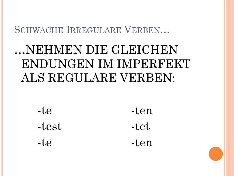 S CHWACHE I RREGULARE V ERBEN … …NEHMEN DIE GLEICHEN ENDUNGEN IM IMPERFEKT ALS REGULARE VERBEN: -te-ten -test-tet -te-ten
