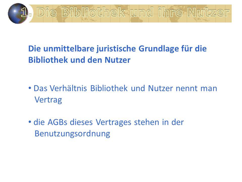 Die unmittelbare juristische Grundlage für die Bibliothek und den Nutzer Das Verhältnis Bibliothek und Nutzer nennt man Vertrag die AGBs dieses Vertrages stehen in der Benutzungsordnung