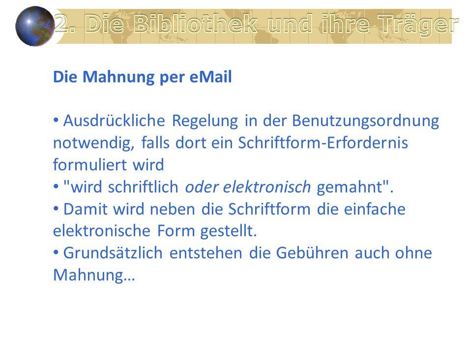Die Mahnung per eMail Ausdrückliche Regelung in der Benutzungsordnung notwendig, falls dort ein Schriftform-Erfordernis formuliert wird wird schriftlich oder elektronisch gemahnt .