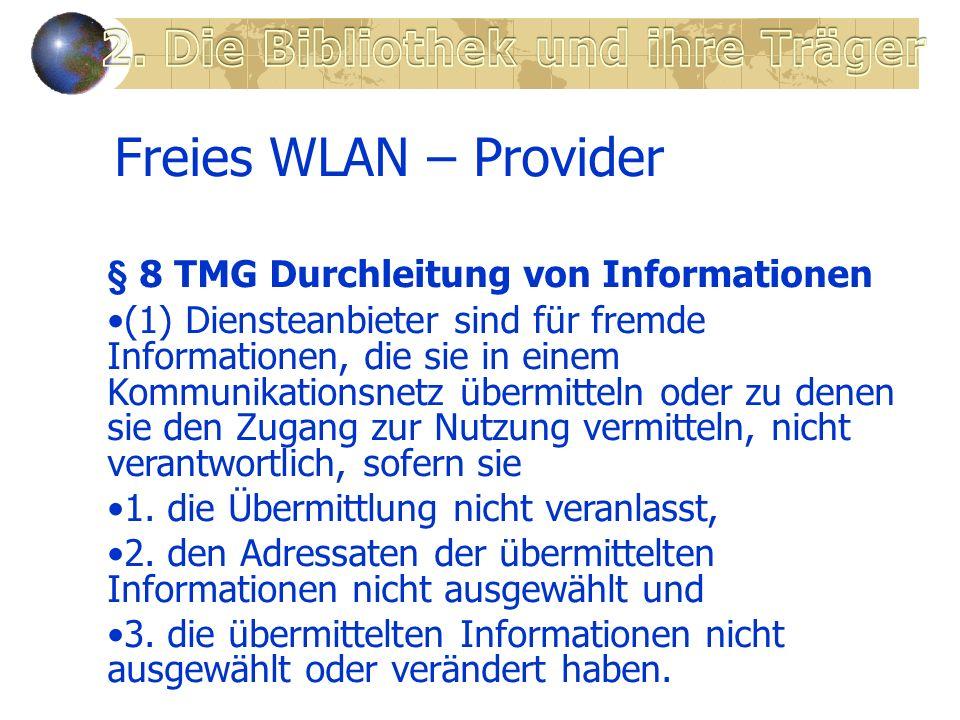 Freies WLAN – Provider § 8 TMG Durchleitung von Informationen (1) Diensteanbieter sind für fremde Informationen, die sie in einem Kommunikationsnetz übermitteln oder zu denen sie den Zugang zur Nutzung vermitteln, nicht verantwortlich, sofern sie 1.