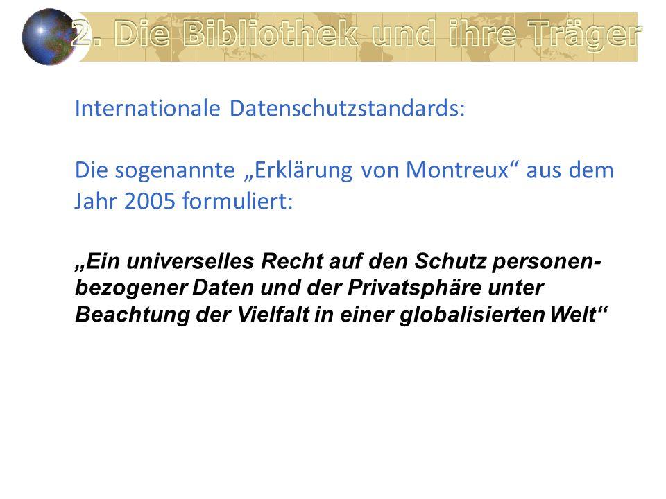 Internationale Datenschutzstandards: Die sogenannte Erklärung von Montreux aus dem Jahr 2005 formuliert: Ein universelles Recht auf den Schutz personen- bezogener Daten und der Privatsphäre unter Beachtung der Vielfalt in einer globalisierten Welt