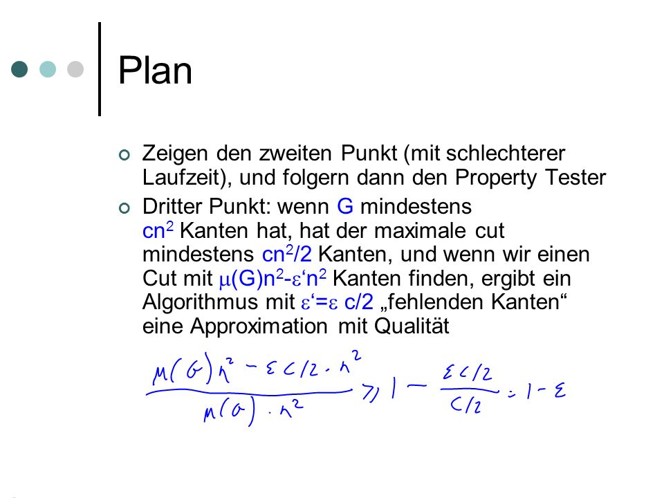 Plan Zeigen den zweiten Punkt (mit schlechterer Laufzeit), und folgern dann den Property Tester Dritter Punkt: wenn G mindestens cn 2 Kanten hat, hat der maximale cut mindestens cn 2 /2 Kanten, und wenn wir einen Cut mit (G)n 2 - n 2 Kanten finden, ergibt ein Algorithmus mit = c/2 fehlenden Kanten eine Approximation mit Qualität