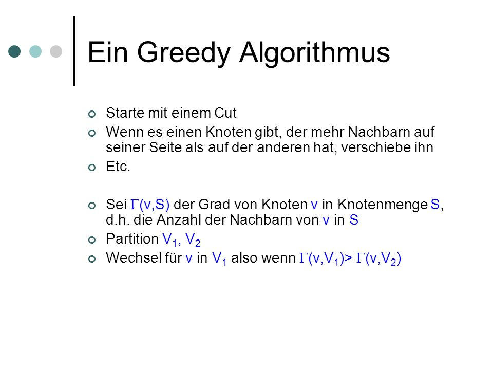 Ein Greedy Algorithmus Starte mit einem Cut Wenn es einen Knoten gibt, der mehr Nachbarn auf seiner Seite als auf der anderen hat, verschiebe ihn Etc.
