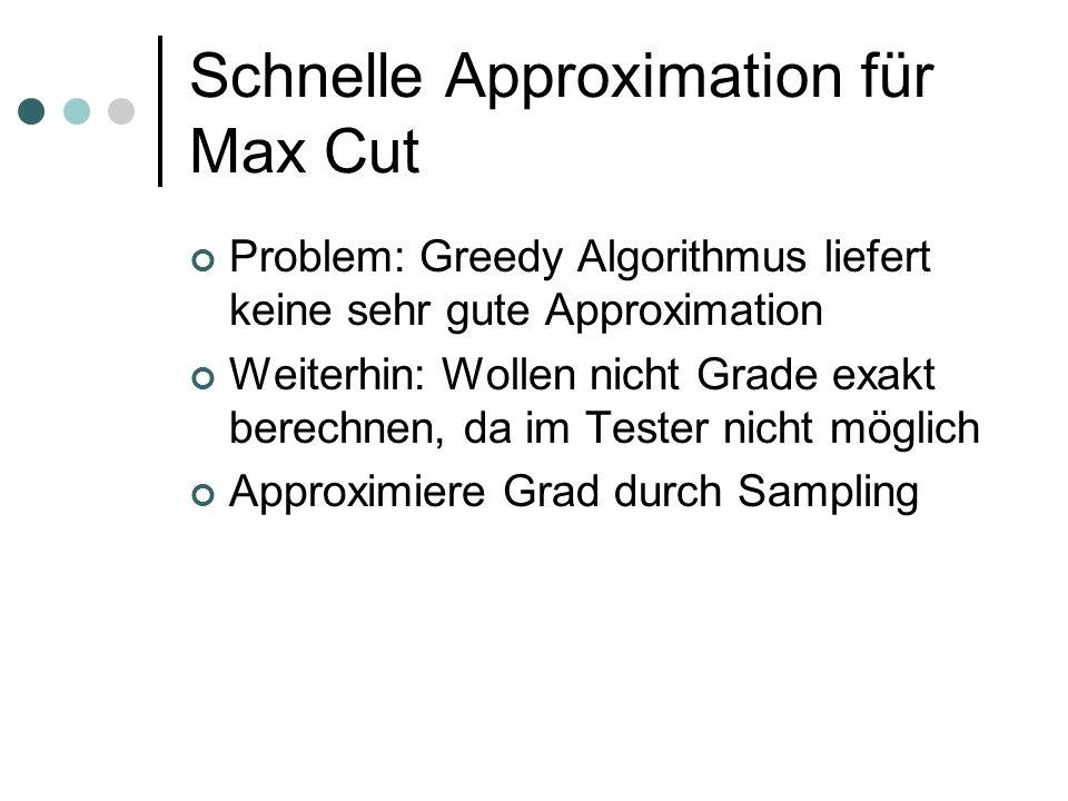 Schnelle Approximation für Max Cut Problem: Greedy Algorithmus liefert keine sehr gute Approximation Weiterhin: Wollen nicht Grade exakt berechnen, da im Tester nicht möglich Approximiere Grad durch Sampling