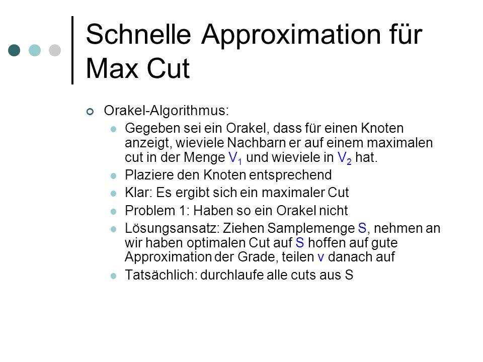 Schnelle Approximation für Max Cut Orakel-Algorithmus: Gegeben sei ein Orakel, dass für einen Knoten anzeigt, wieviele Nachbarn er auf einem maximalen cut in der Menge V 1 und wieviele in V 2 hat.