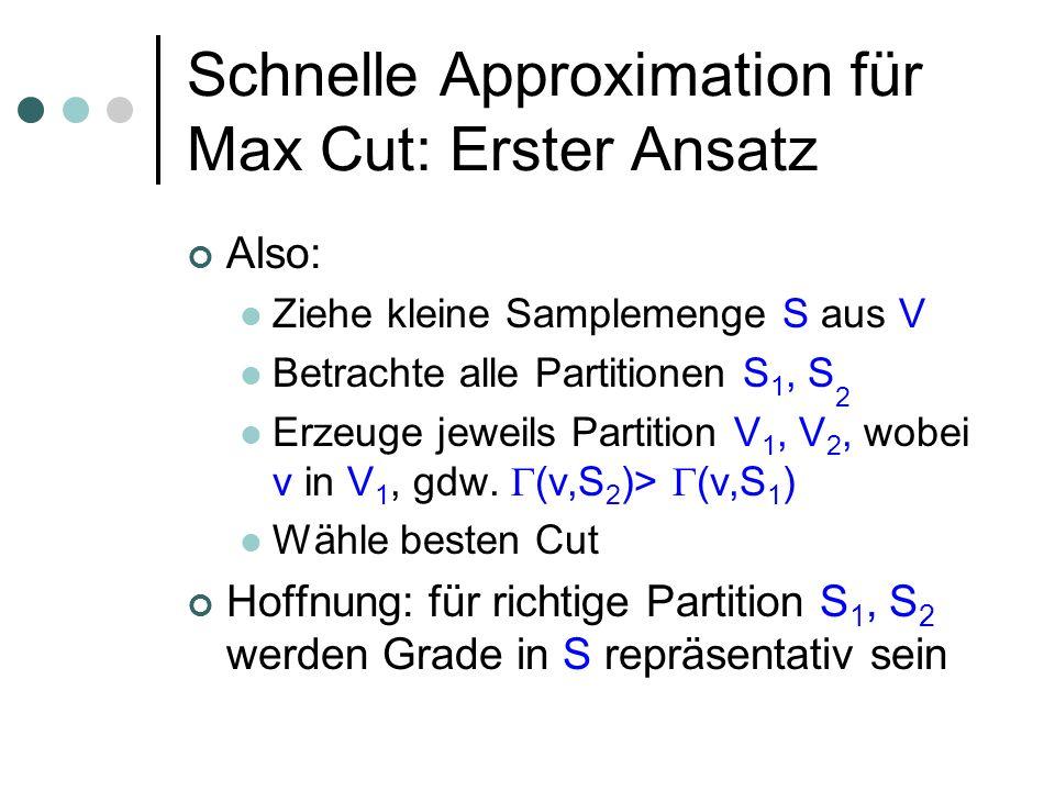 Schnelle Approximation für Max Cut: Erster Ansatz Also: Ziehe kleine Samplemenge S aus V Betrachte alle Partitionen S 1, S 2 Erzeuge jeweils Partition V 1, V 2, wobei v in V 1, gdw.