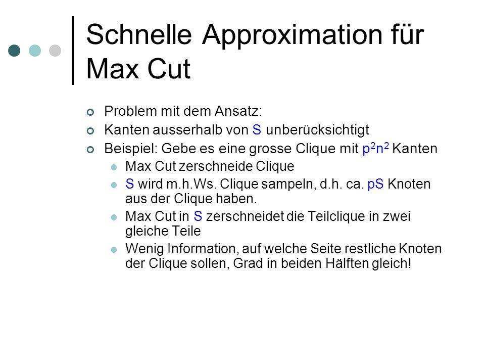 Schnelle Approximation für Max Cut Problem mit dem Ansatz: Kanten ausserhalb von S unberücksichtigt Beispiel: Gebe es eine grosse Clique mit p 2 n 2 Kanten Max Cut zerschneide Clique S wird m.h.Ws.