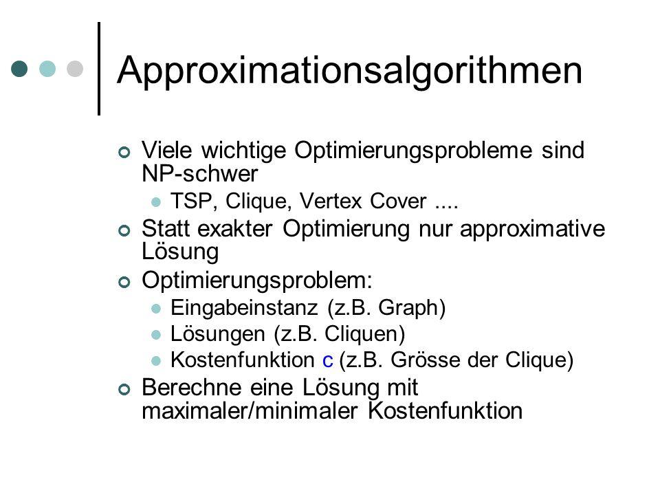 Approximationsalgorithmen Viele wichtige Optimierungsprobleme sind NP-schwer TSP, Clique, Vertex Cover.... Statt exakter Optimierung nur approximative