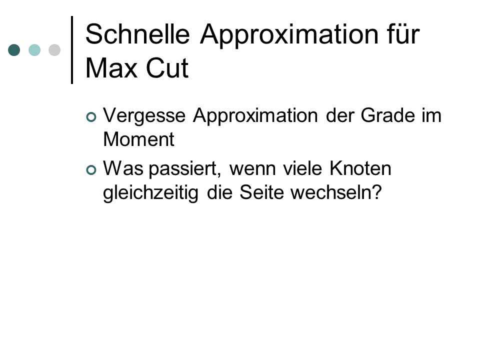 Schnelle Approximation für Max Cut Vergesse Approximation der Grade im Moment Was passiert, wenn viele Knoten gleichzeitig die Seite wechseln?