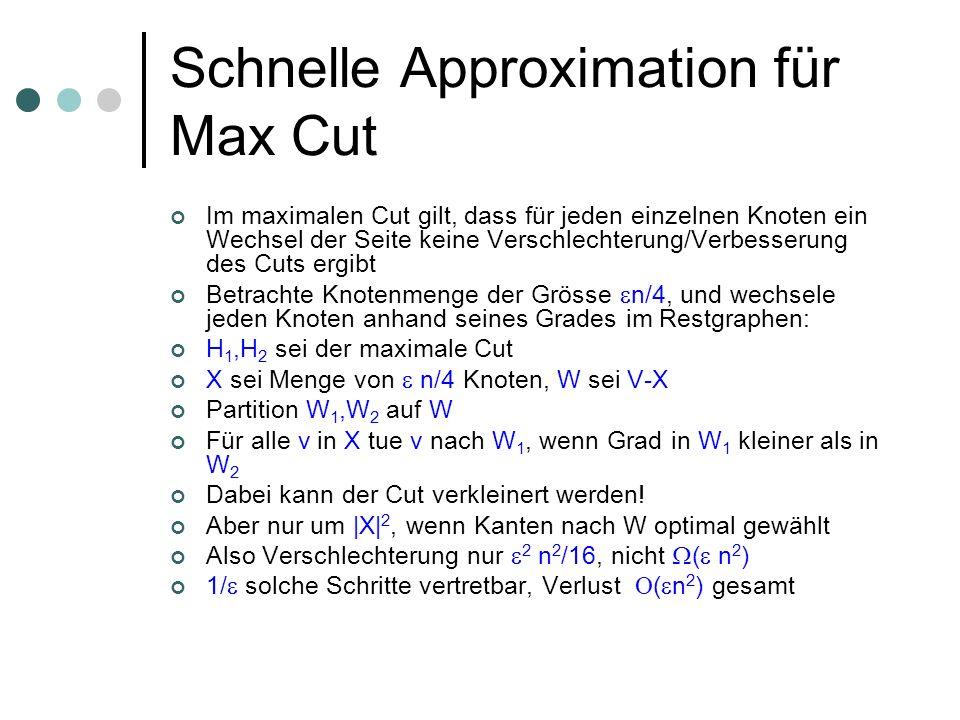 Schnelle Approximation für Max Cut Im maximalen Cut gilt, dass für jeden einzelnen Knoten ein Wechsel der Seite keine Verschlechterung/Verbesserung des Cuts ergibt Betrachte Knotenmenge der Grösse n/4, und wechsele jeden Knoten anhand seines Grades im Restgraphen: H 1,H 2 sei der maximale Cut X sei Menge von n/4 Knoten, W sei V-X Partition W 1,W 2 auf W Für alle v in X tue v nach W 1, wenn Grad in W 1 kleiner als in W 2 Dabei kann der Cut verkleinert werden.