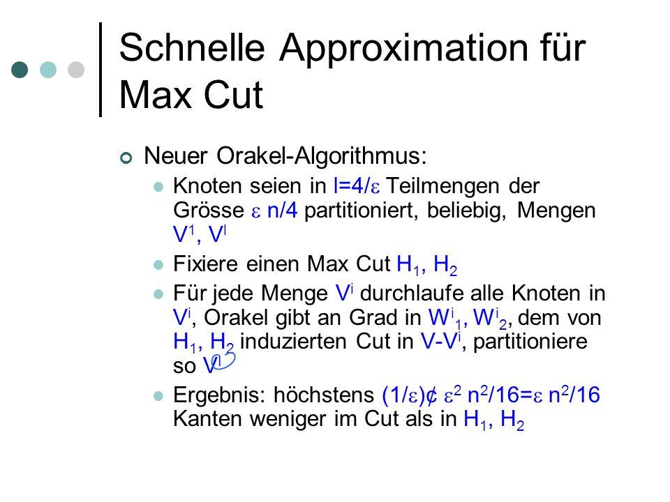 Schnelle Approximation für Max Cut Neuer Orakel-Algorithmus: Knoten seien in l=4/ Teilmengen der Grösse n/4 partitioniert, beliebig, Mengen V 1, V l Fixiere einen Max Cut H 1, H 2 Für jede Menge V i durchlaufe alle Knoten in V i, Orakel gibt an Grad in W i 1, W i 2, dem von H 1, H 2 induzierten Cut in V-V i, partitioniere so V I Ergebnis: höchstens (1/ )¢ 2 n 2 /16= n 2 /16 Kanten weniger im Cut als in H 1, H 2