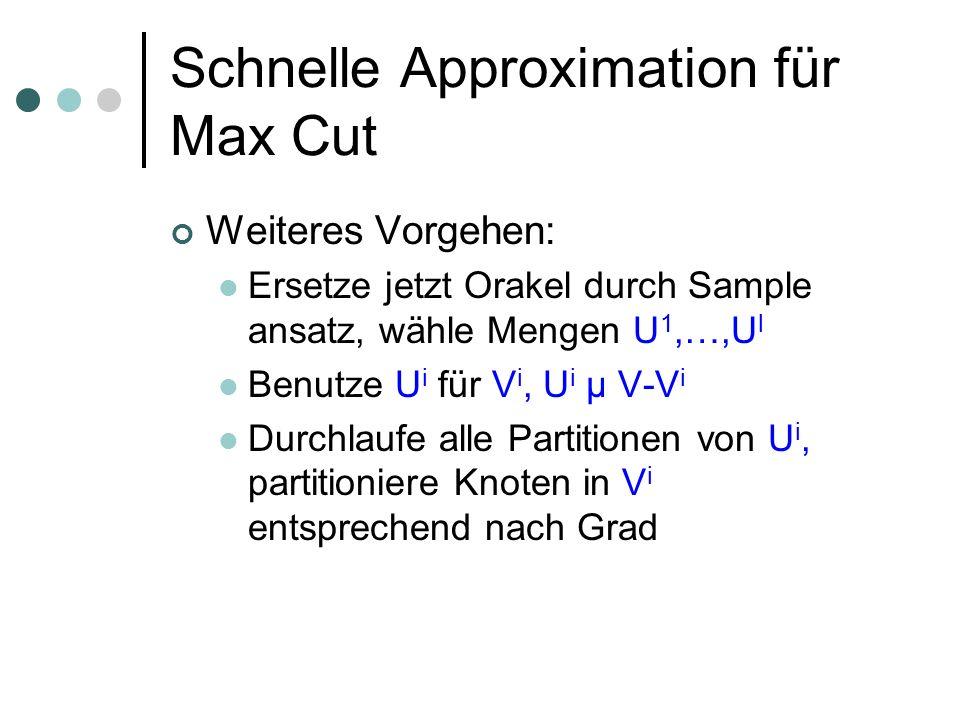 Schnelle Approximation für Max Cut Weiteres Vorgehen: Ersetze jetzt Orakel durch Sample ansatz, wähle Mengen U 1,…,U l Benutze U i für V i, U i µ V-V i Durchlaufe alle Partitionen von U i, partitioniere Knoten in V i entsprechend nach Grad