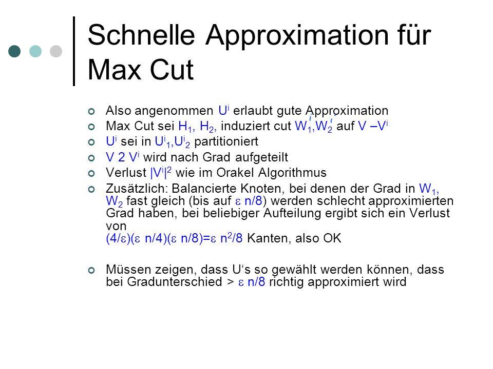 Schnelle Approximation für Max Cut Also angenommen U i erlaubt gute Approximation Max Cut sei H 1, H 2, induziert cut W 1,W 2 auf V –V i U i sei in U i 1,U i 2 partitioniert V 2 V i wird nach Grad aufgeteilt Verlust |V i | 2 wie im Orakel Algorithmus Zusätzlich: Balancierte Knoten, bei denen der Grad in W 1, W 2 fast gleich (bis auf n/8) werden schlecht approximierten Grad haben, bei beliebiger Aufteilung ergibt sich ein Verlust von (4/ )( n/4)( n/8)= n 2 /8 Kanten, also OK Müssen zeigen, dass Us so gewählt werden können, dass bei Gradunterschied > n/8 richtig approximiert wird