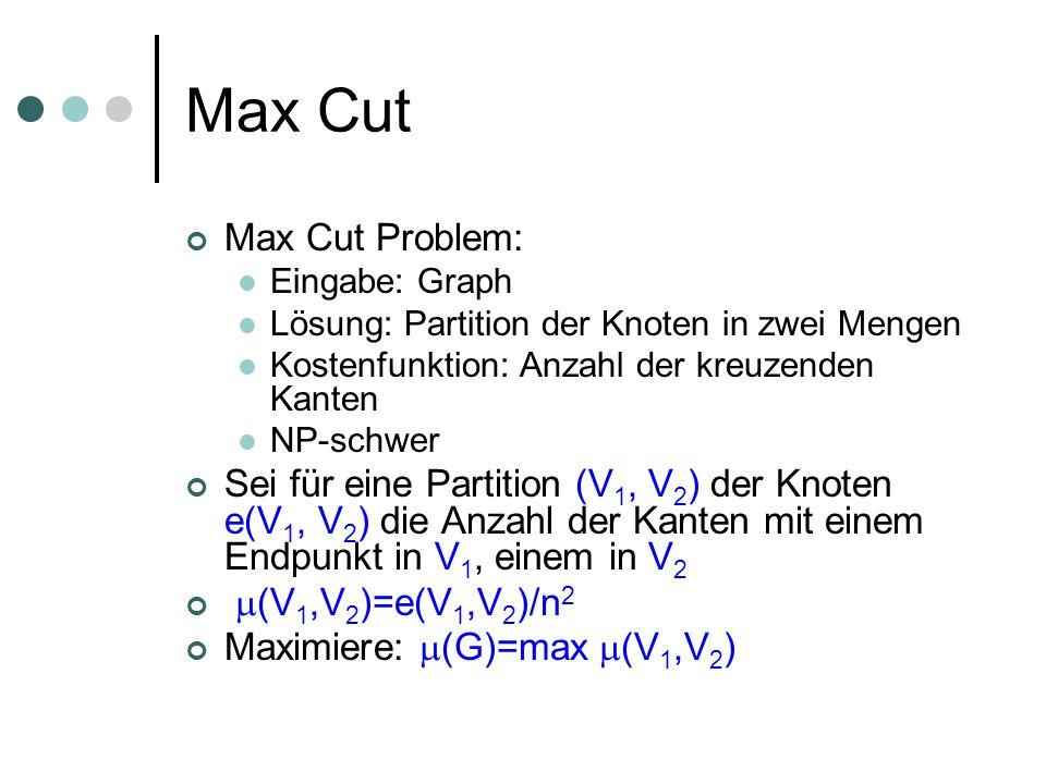 Max Cut Max Cut Problem: Eingabe: Graph Lösung: Partition der Knoten in zwei Mengen Kostenfunktion: Anzahl der kreuzenden Kanten NP-schwer Sei für eine Partition (V 1, V 2 ) der Knoten e(V 1, V 2 ) die Anzahl der Kanten mit einem Endpunkt in V 1, einem in V 2 (V 1,V 2 )=e(V 1,V 2 )/n 2 Maximiere: (G)=max (V 1,V 2 )