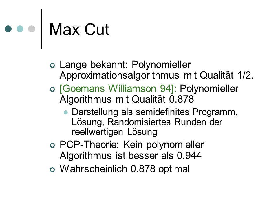 Max Cut Lange bekannt: Polynomieller Approximationsalgorithmus mit Qualität 1/2. [Goemans Williamson 94]: Polynomieller Algorithmus mit Qualität 0.878