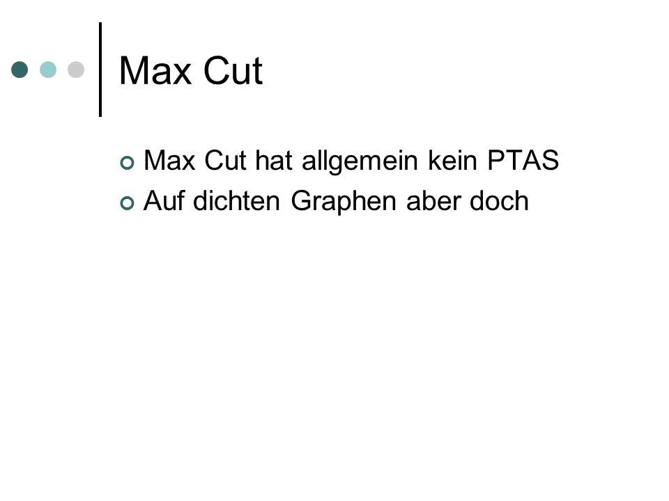 Max Cut Max Cut hat allgemein kein PTAS Auf dichten Graphen aber doch