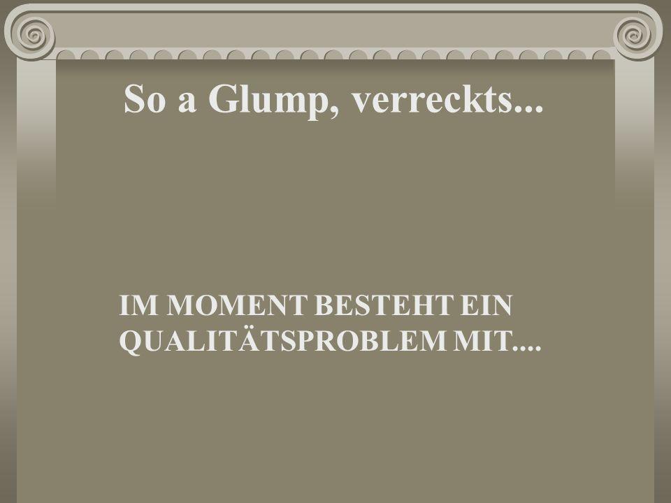 So a Glump, verreckts... IM MOMENT BESTEHT EIN QUALITÄTSPROBLEM MIT....