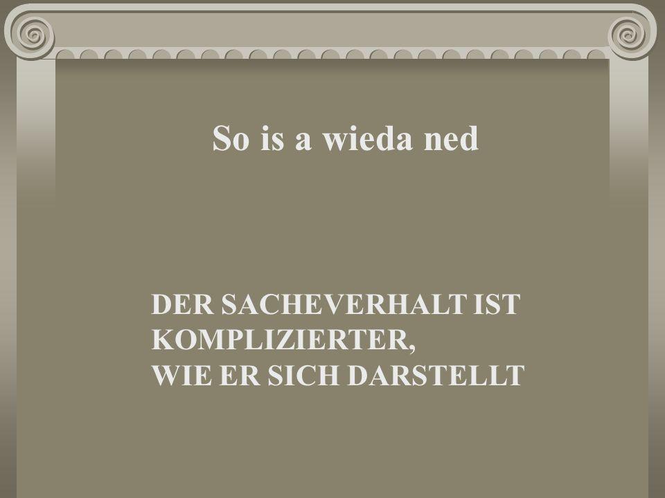 So is a wieda ned DER SACHEVERHALT IST KOMPLIZIERTER, WIE ER SICH DARSTELLT