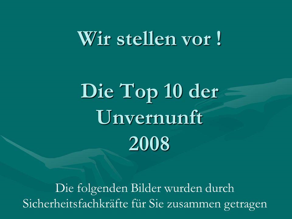 Wir stellen vor ! Die Top 10 der Unvernunft 2008 Die folgenden Bilder wurden durch Sicherheitsfachkräfte für Sie zusammen getragen