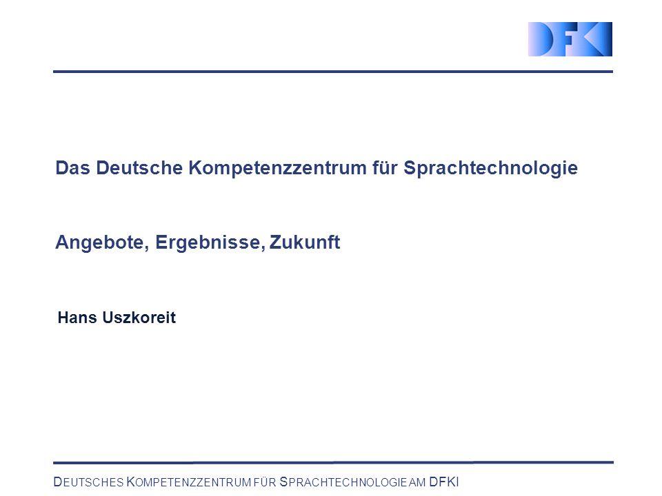 D EUTSCHES K OMPETENZZENTRUM FÜR S PRACHTECHNOLOGIE AM DFKI Das Deutsche Kompetenzzentrum für Sprachtechnologie Angebote, Ergebnisse, Zukunft Hans Uszkoreit