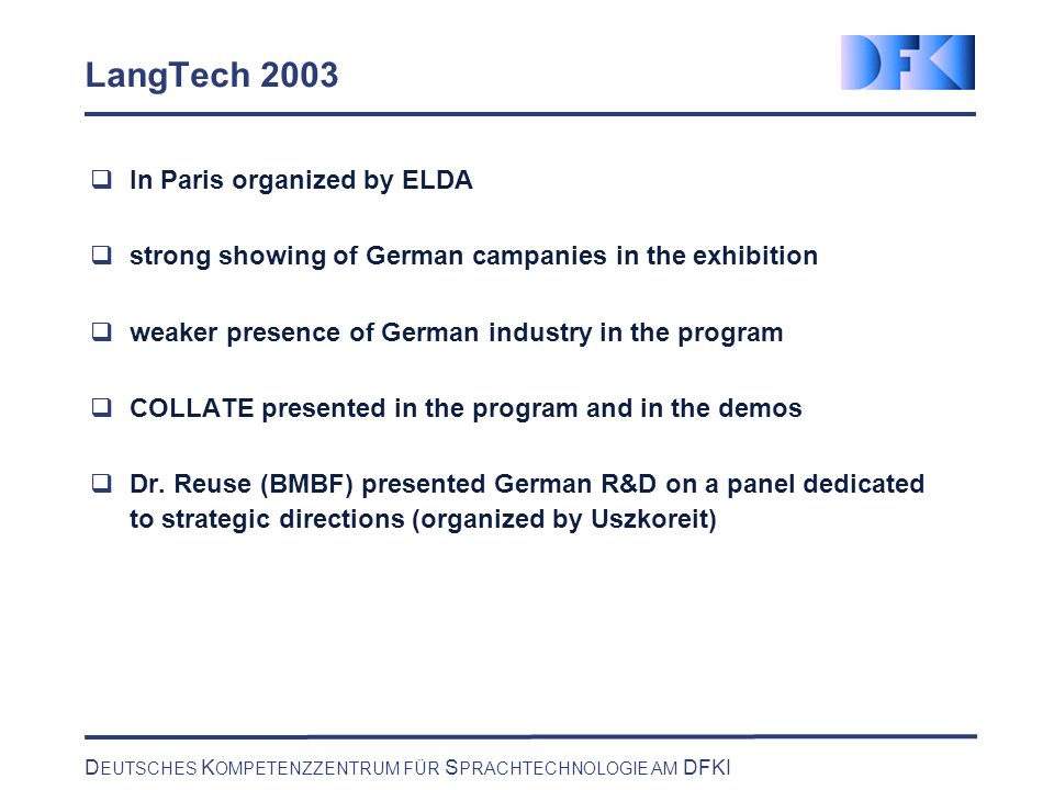 D EUTSCHES K OMPETENZZENTRUM FÜR S PRACHTECHNOLOGIE AM DFKI LangTech 2003 In Paris organized by ELDA strong showing of German campanies in the exhibition weaker presence of German industry in the program COLLATE presented in the program and in the demos Dr.
