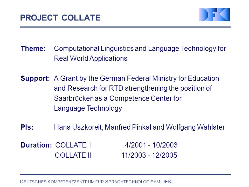 D EUTSCHES K OMPETENZZENTRUM FÜR S PRACHTECHNOLOGIE AM DFKI PROJECT COLLATE Theme:Computational Linguistics and Language Technology for Real World Applications Support:A Grant by the German Federal Ministry for Education and Research for RTD strengthening the position of Saarbrücken as a Competence Center for Language Technology PIs: Hans Uszkoreit, Manfred Pinkal and Wolfgang Wahlster Duration: COLLATE I 4/2001 - 10/2003 COLLATE II11/2003 - 12/2005
