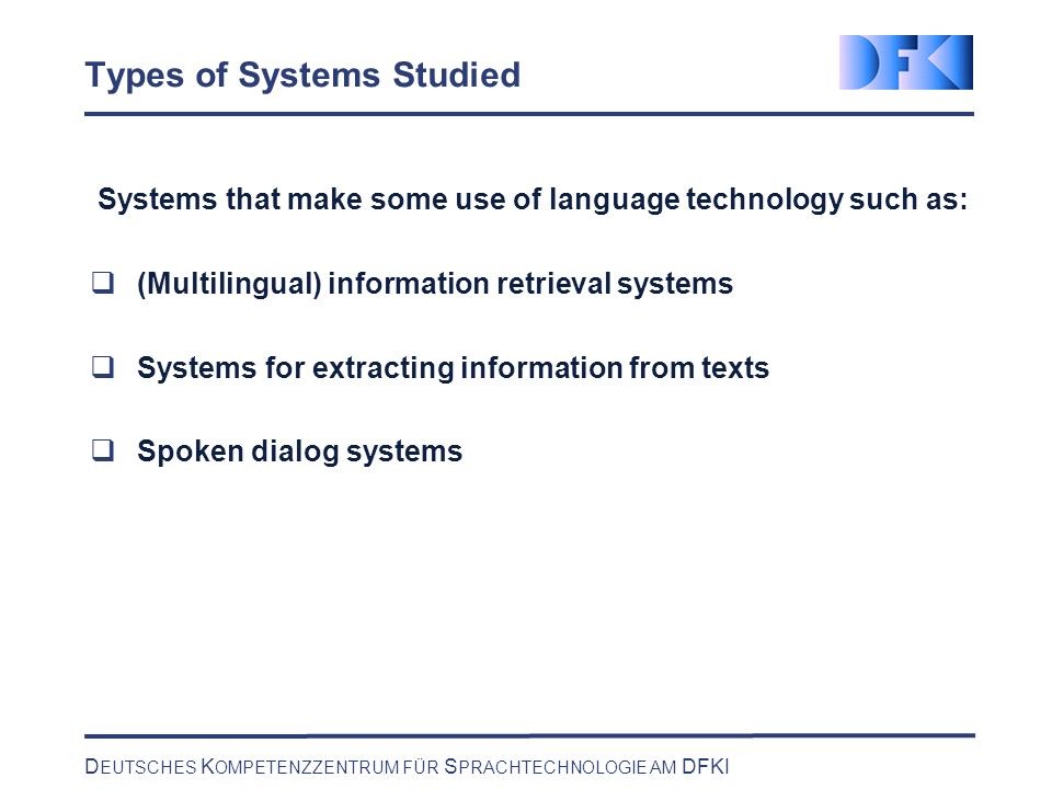 D EUTSCHES K OMPETENZZENTRUM FÜR S PRACHTECHNOLOGIE AM DFKI Types of Systems Studied Systems that make some use of language technology such as: (Multilingual) information retrieval systems Systems for extracting information from texts Spoken dialog systems