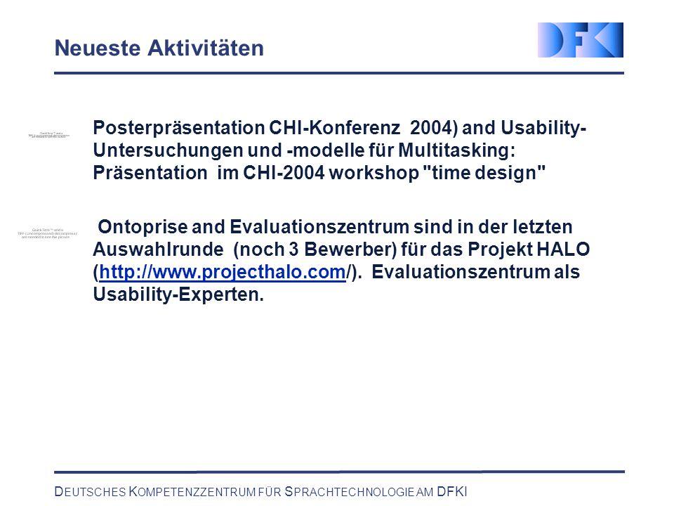 D EUTSCHES K OMPETENZZENTRUM FÜR S PRACHTECHNOLOGIE AM DFKI Neueste Aktivitäten Posterpräsentation CHI-Konferenz 2004) and Usability- Untersuchungen und -modelle für Multitasking: Präsentation im CHI-2004 workshop time design Ontoprise and Evaluationszentrum sind in der letzten Auswahlrunde (noch 3 Bewerber) für das Projekt HALO (http://www.projecthalo.com/).