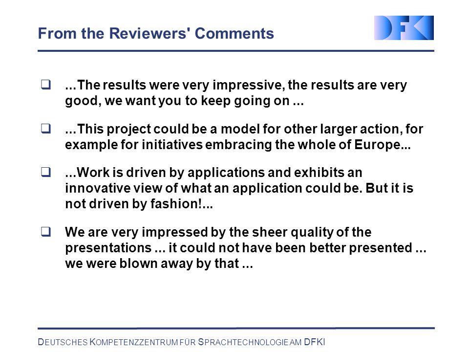 D EUTSCHES K OMPETENZZENTRUM FÜR S PRACHTECHNOLOGIE AM DFKI From the Reviewers Comments...The results were very impressive, the results are very good, we want you to keep going on......This project could be a model for other larger action, for example for initiatives embracing the whole of Europe......Work is driven by applications and exhibits an innovative view of what an application could be.