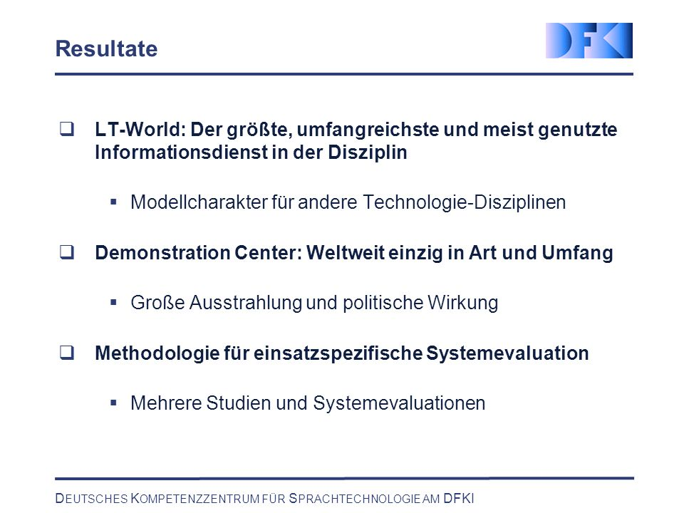D EUTSCHES K OMPETENZZENTRUM FÜR S PRACHTECHNOLOGIE AM DFKI Demo Center Stats The demo center is the largest concentration of language technology and a truly unique service for promotion and education Systems installed 51 Products 29 Speech Systems 16 Visitors900 Events 135 Highlights: President J.