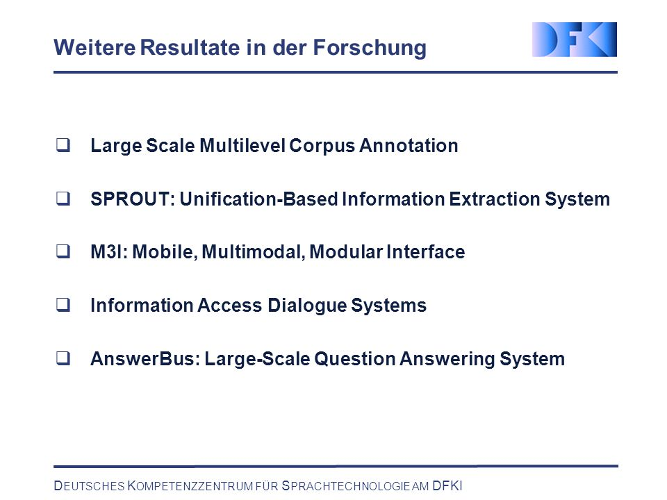 D EUTSCHES K OMPETENZZENTRUM FÜR S PRACHTECHNOLOGIE AM DFKI Weitere Resultate in der Forschung Large Scale Multilevel Corpus Annotation SPROUT: Unification-Based Information Extraction System M3I: Mobile, Multimodal, Modular Interface Information Access Dialogue Systems AnswerBus: Large-Scale Question Answering System