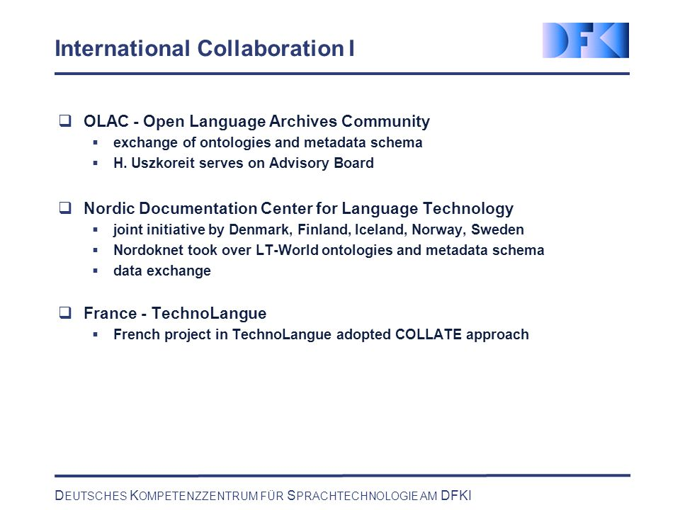 D EUTSCHES K OMPETENZZENTRUM FÜR S PRACHTECHNOLOGIE AM DFKI International Collaboration II Italy - CELCT - joint Center of IRST and DFKI for language technology evaluation starting point was COLLATE model Europe - plan to extend the collaboration of DFKI and IRST in CELCT to France and in a second step to the European Level China Initiative to establish a Chinese LT Competence Center in Shanghai Japan A study is currently evaluating LT-World (and other information services)